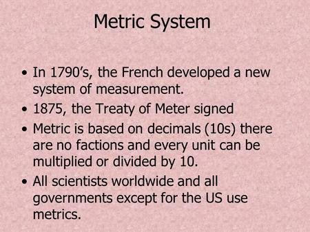 Metric System In 1790's, the French developed a new system of measurement. 1875, the Treaty of Meter signed Metric is based on decimals (10s) there are.