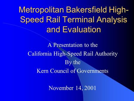 Metropolitan Bakersfield High- Speed Rail Terminal Analysis and Evaluation A Presentation to the California High-Speed Rail Authority By the Kern Council.