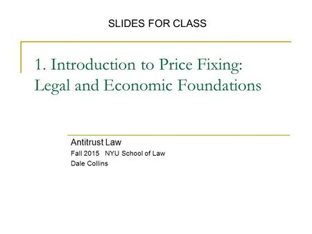 1. Introduction to Price Fixing: Legal and Economic Foundations Antitrust Law Fall 2015 NYU School of Law Dale Collins SLIDES FOR CLASS.