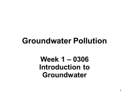 1 Groundwater Pollution Week 1 – 0306 Introduction to Groundwater.