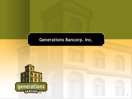 1 Generations Bancorp. Inc.. 2 Executive Management Gregory P. Kolton, Chairman, President, CEO 35 years of banking experience President/CEO of CIB Marine.