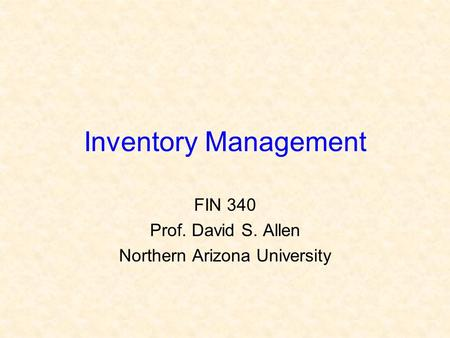 Inventory Management FIN 340 Prof. David S. Allen Northern Arizona University.