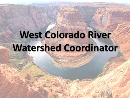 West Colorado River Watershed Coordinator. Purpose Coordinate Conservation Efforts Between Agencies and Organizations Projects – Moab – Price (Applicable)