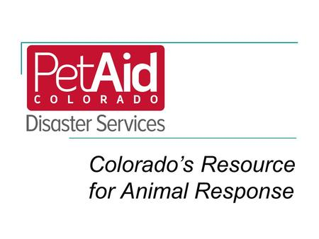 Colorado's Resource for Animal Response. PetAid Objectives 1.Build community capacity to respond to all-hazards  Local program support to create an animal.