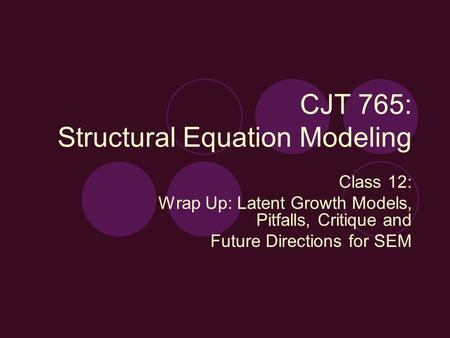 CJT 765: Structural Equation Modeling Class 12: Wrap Up: Latent Growth Models, Pitfalls, Critique and Future Directions for SEM.