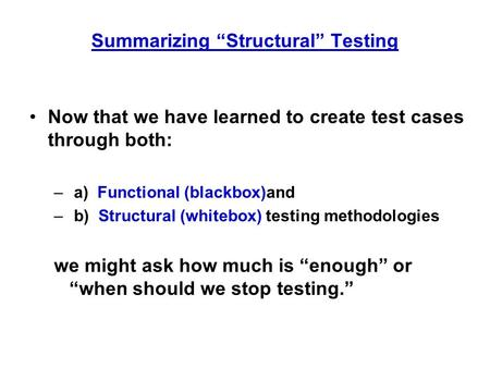 "Summarizing ""Structural"" Testing Now that we have learned to create test cases through both: – a) Functional (blackbox)and – b) Structural (whitebox) testing."