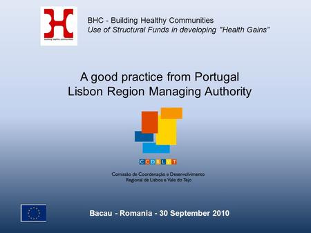 A good practice from Portugal Lisbon Region Managing Authority BHC - Building Healthy Communities Use of Structural Funds in developing Health Gains""