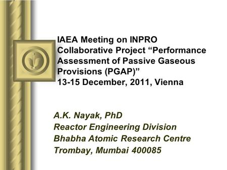 "IAEA Meeting on INPRO Collaborative Project ""Performance Assessment of Passive Gaseous Provisions (PGAP)"" 13-15 December, 2011, Vienna A.K. Nayak, PhD."