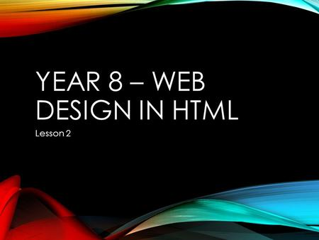 YEAR 8 – WEB DESIGN IN HTML Lesson 2. STARTER Use the internet to find out what JavaScript is? Use 'Microsoft Word' to write down your list.
