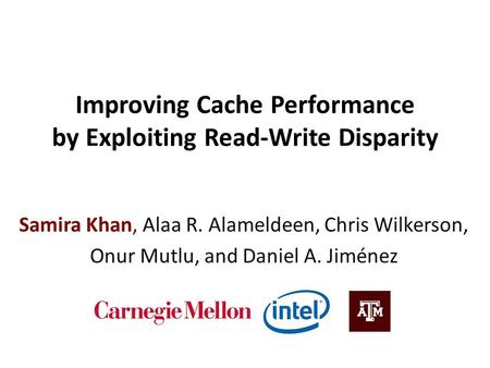 Improving Cache Performance by Exploiting Read-Write Disparity Samira Khan, Alaa R. Alameldeen, Chris Wilkerson, Onur Mutlu, and Daniel A. Jiménez.