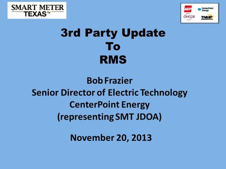 3rd Party Update To RMS November 20, 2013 Bob Frazier Senior Director of Electric Technology CenterPoint Energy (representing SMT JDOA)