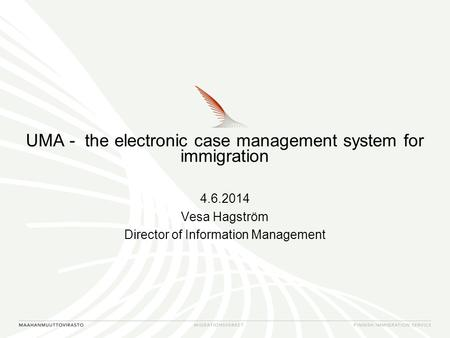 UMA - the electronic case management system for immigration 4.6.2014 Vesa Hagström Director of Information Management.