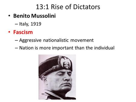 13:1 Rise of Dictators Benito Mussolini – Italy, 1919 Fascism – Aggressive nationalistic movement – Nation is more important than the individual.