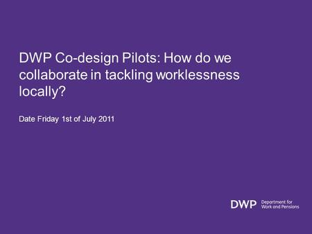 DWP Co-design Pilots: How do we collaborate in tackling worklessness locally? Date Friday 1st of July 2011.