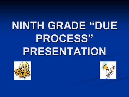 "NINTH GRADE ""DUE PROCESS"" PRESENTATION. WELCOME Freshmen."