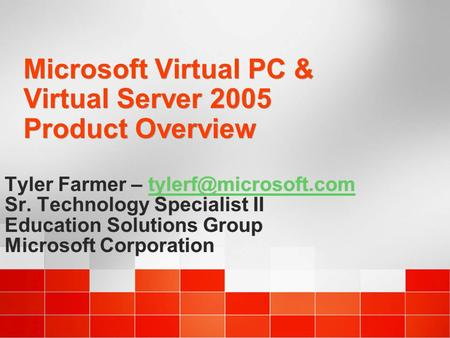 Microsoft Virtual PC & Virtual Server 2005 Product Overview Tyler Farmer – Sr. Technology Specialist II Education Solutions