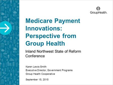 Medicare Payment Innovations: Perspective from Group Health Inland Northwest State of Reform Conference Karen Lewis Smith Executive Director, Government.