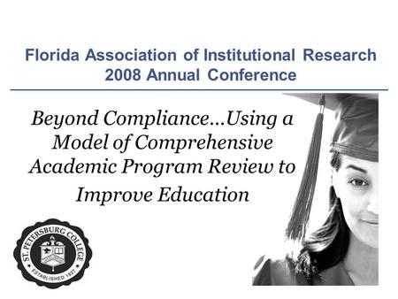 Florida Association of Institutional Research 2008 Annual Conference Beyond Compliance…Using a Model of Comprehensive Academic Program Review to Improve.