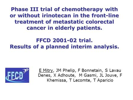 Phase III trial of chemotherapy with or without irinotecan in the front-line treatment of metastatic colorectal cancer in elderly patients. FFCD 2001-02.