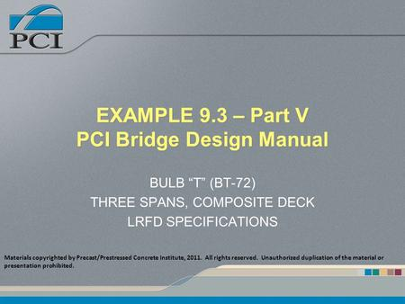 "EXAMPLE 9.3 – Part V PCI Bridge Design Manual BULB ""T"" (BT-72) THREE SPANS, COMPOSITE DECK LRFD SPECIFICATIONS Materials copyrighted by Precast/Prestressed."