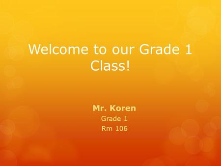 Welcome to our Grade 1 Class! Mr. Koren Grade 1 Rm 106.