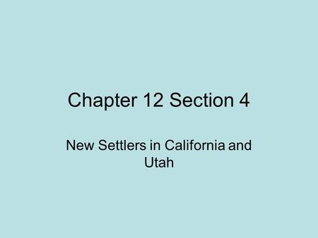 Chapter 12 Section 4 New Settlers in California and Utah.