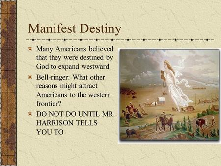 Manifest Destiny Many Americans believed that they were destined by God to expand westward Bell-ringer: What other reasons might attract Americans to the.