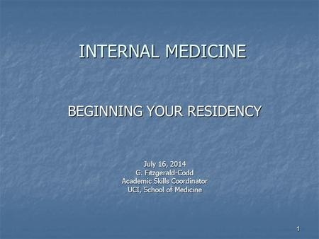 1 INTERNAL MEDICINE INTERNAL MEDICINE BEGINNING YOUR RESIDENCY July 16, 2014 G. Fitzgerald-Codd Academic Skills Coordinator UCI, School of Medicine.