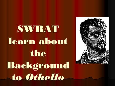SWBAT learn about the Background to Othello. THE THEMES.