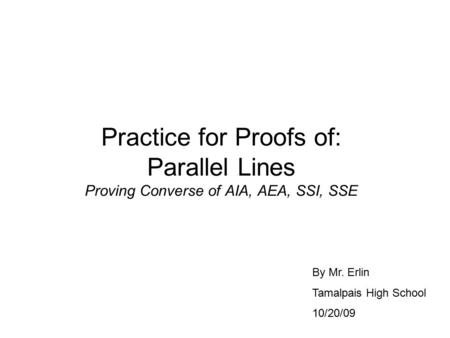 Practice for Proofs of: Parallel Lines Proving Converse of AIA, AEA, SSI, SSE By Mr. Erlin Tamalpais High School 10/20/09.