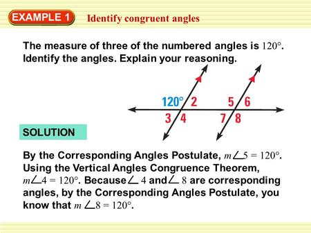 EXAMPLE 1 Identify congruent angles SOLUTION By the Corresponding Angles Postulate, m 5 = 120°. Using the Vertical Angles Congruence Theorem, m 4 = 120°.