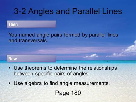 3-2 Angles and Parallel Lines Page 180 You named angle pairs formed by parallel lines and transversals. Use theorems to determine the relationships between.