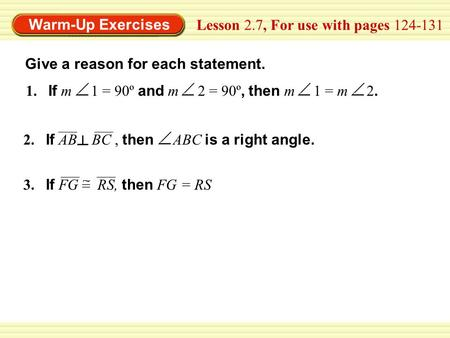 Warm-Up Exercises Lesson 2.7, For use with pages 124-131 Give a reason for each statement. 1. If m 1 = 90º and m 2 = 90º, then m 1 = m 2. 2. If AB BC,