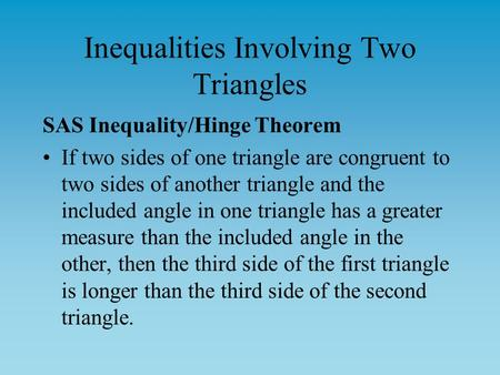 Inequalities Involving Two Triangles SAS Inequality/Hinge Theorem If two sides of one triangle are congruent to two sides of another triangle and the included.