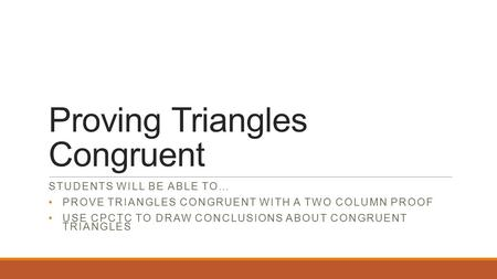 Proving Triangles Congruent STUDENTS WILL BE ABLE TO… PROVE TRIANGLES CONGRUENT WITH A TWO COLUMN PROOF USE CPCTC TO DRAW CONCLUSIONS ABOUT CONGRUENT TRIANGLES.