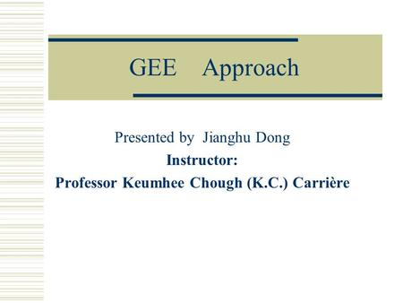 GEE Approach Presented by Jianghu Dong Instructor: Professor Keumhee Chough (K.C.) Carrière.