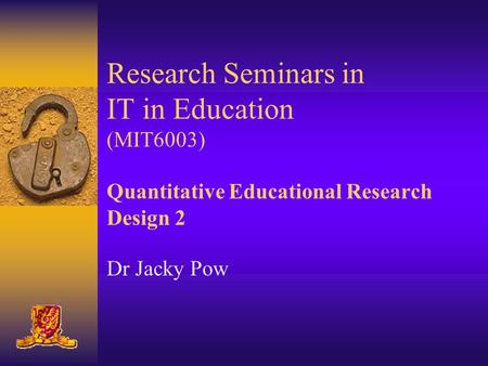 Research Seminars in IT in Education (MIT6003) Quantitative Educational Research Design 2 Dr Jacky Pow.