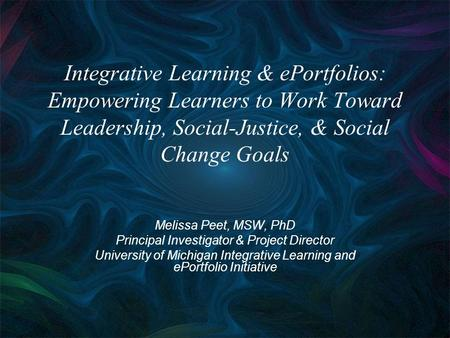 Integrative Learning & ePortfolios: Empowering Learners to Work Toward Leadership, Social-Justice, & Social Change Goals Melissa Peet, MSW, PhD Principal.