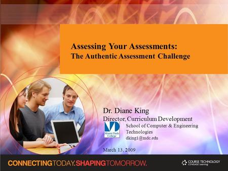 Assessing Your Assessments: The Authentic Assessment Challenge Dr. Diane King Director, Curriculum Development School of Computer & Engineering Technologies.