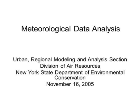Meteorological Data Analysis Urban, Regional Modeling and Analysis Section Division of Air Resources New York State Department of Environmental Conservation.