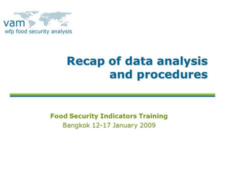 Recap of data analysis and procedures Food Security Indicators Training Bangkok 12-17 January 2009.