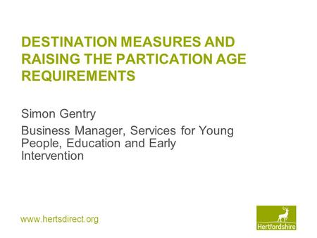 Www.hertsdirect.org DESTINATION MEASURES AND RAISING THE PARTICATION AGE REQUIREMENTS Simon Gentry Business Manager, Services for Young People, Education.