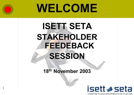 1 WELCOME ISETT SETA STAKEHOLDER FEEDEBACK SESSION 18 th November 2003.