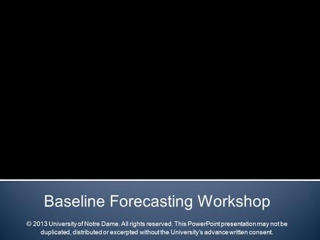 Baseline Forecasting Workshop © 2013 University of Notre Dame. All rights reserved. This PowerPoint presentation may not be duplicated, distributed or.