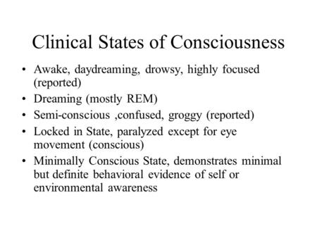 Clinical States of Consciousness Awake, daydreaming, drowsy, highly focused (reported) Dreaming (mostly REM) Semi-conscious,confused, groggy (reported)