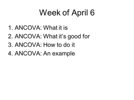 Week of April 6 1.ANCOVA: What it is 2.ANCOVA: What it's good for 3.ANCOVA: How to do it 4.ANCOVA: An example.