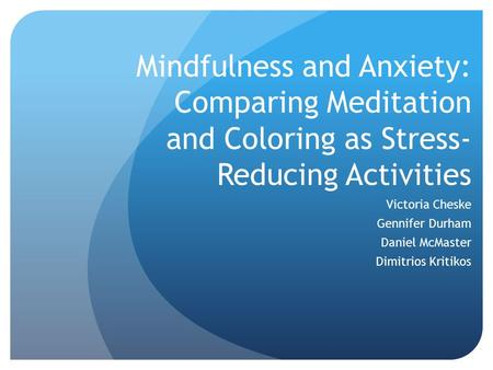 Mindfulness and Anxiety: Comparing Meditation and Coloring as Stress- Reducing Activities Victoria Cheske Gennifer Durham Daniel McMaster Dimitrios Kritikos.