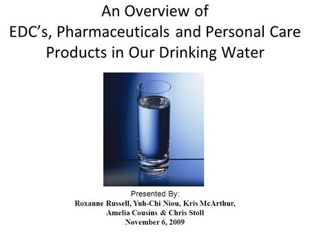 An Overview of EDC's, Pharmaceuticals and Personal Care Products in Our Drinking Water Presented By: Roxanne Russell, Yuh-Chi Niou, Kris McArthur, Amelia.