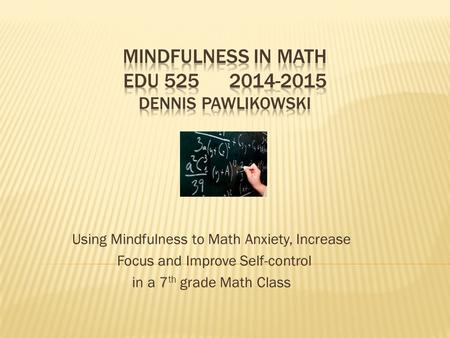 Using Mindfulness to Math Anxiety, Increase Focus and Improve Self-control in a 7 th grade Math Class.