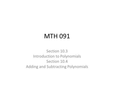 MTH 091 Section 10.3 Introduction to Polynomials Section 10.4 Adding and Subtracting Polynomials.